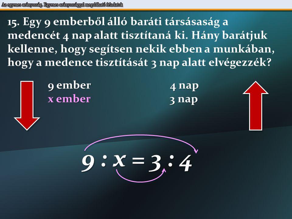 9 : x = 3 : 4 3  x = 9  4 9  4 x = 3 x = 12 ember 3 Kell még 12 -9 =3 ember