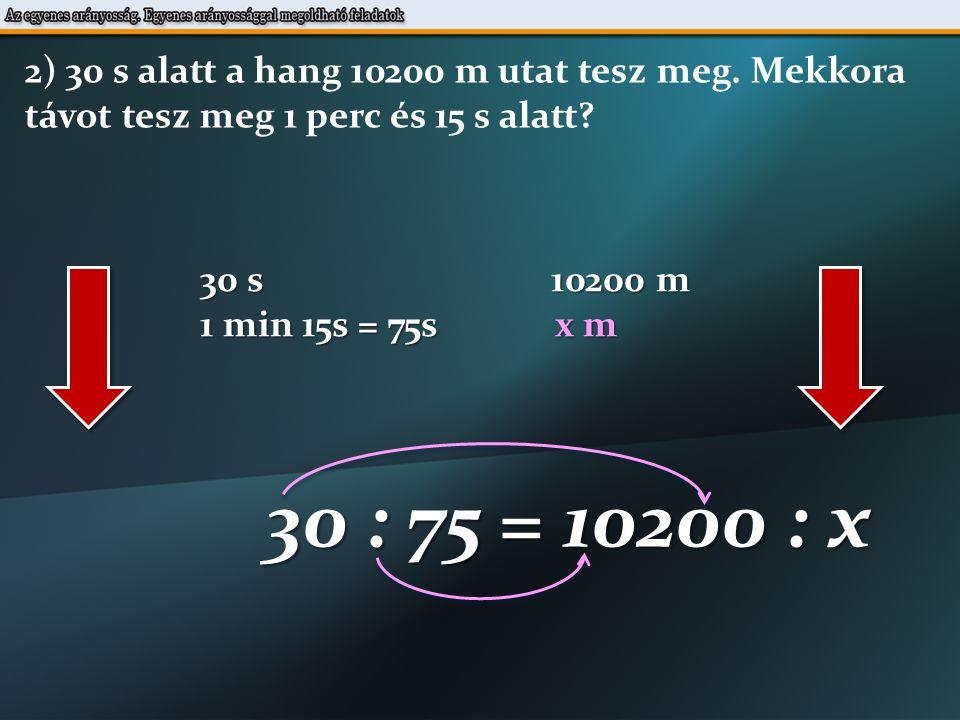 30 s 10200 m 1 min 15s = 75s x m 30 : 75 = 10200 : x 2) 30 s alatt a hang 10200 m utat tesz meg.