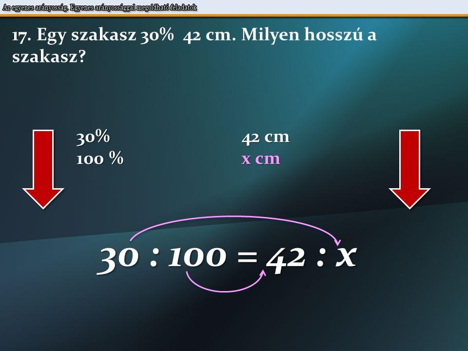 30% 42 cm 100 % x cm 30 : 100 = 42 : x 17. Egy szakasz 30% 42 cm. Milyen hosszú a szakasz