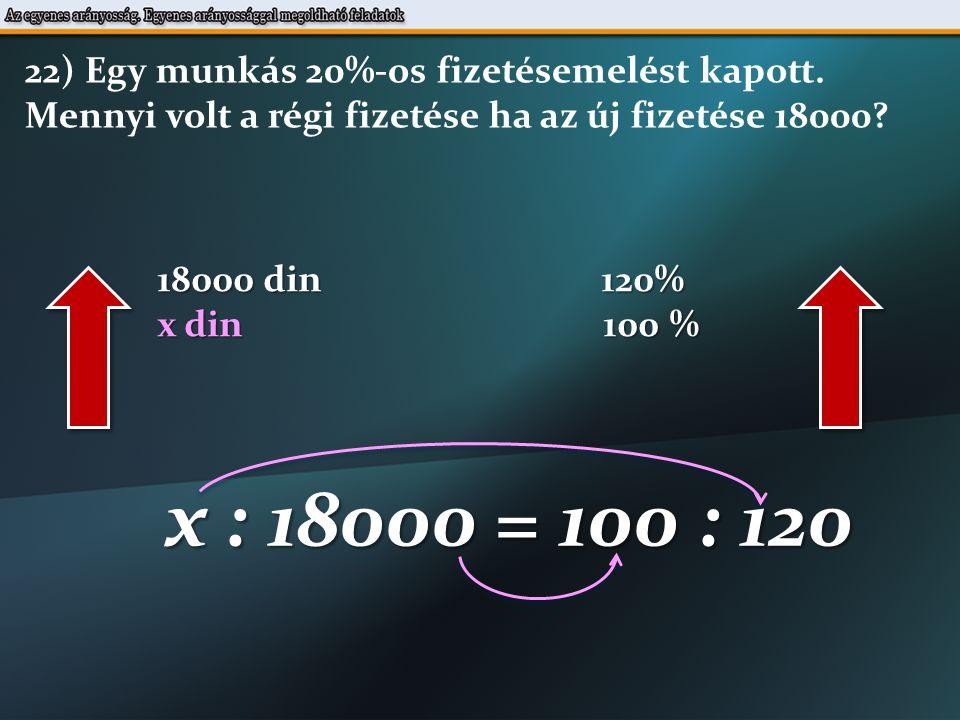 18000 din 120% x din 100 % x : 18000 = 100 : 120 22) Egy munkás 20%-os fizetésemelést kapott.