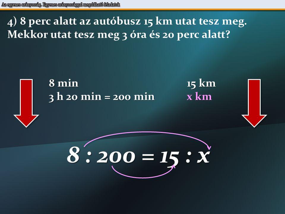 8 min 15 km 3 h 20 min = 200 min x km 8 : 200 = 15 : x 4) 8 perc alatt az autóbusz 15 km utat tesz meg.