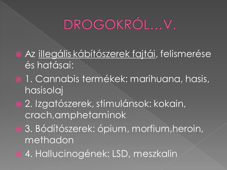  Cannabis termékek: indiai kenderből állítják elő  -felismerésük: fű- égett levelek, erős szaga, hasis- csokoládéra emlékeztető tabletták  Hatásai:hangulatváltozások, izgatottság, tér-időbeli keveredés, látászavar, hallucinációk, barátkozási készség---hosszú távúak: tartós depresszió, pszichikai függés, koncentrációs zavar, szív-és vérkeringési zavarok, fiataloknál növekedési zavarok.