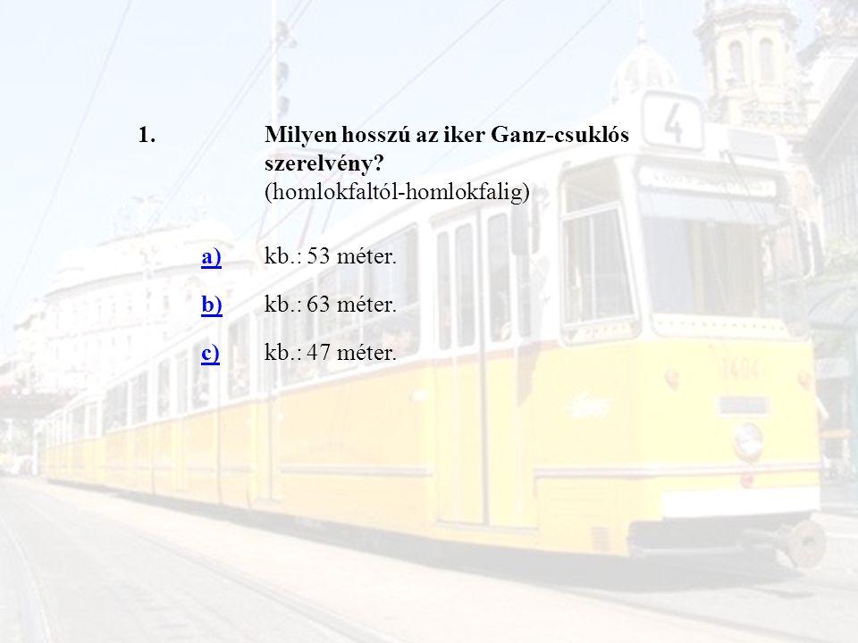 1.Milyen hosszú az iker Ganz-csuklós szerelvény? (homlokfaltól-homlokfalig) a)kb.: 53 méter. b)kb.: 63 méter. c)kb.: 47 méter.
