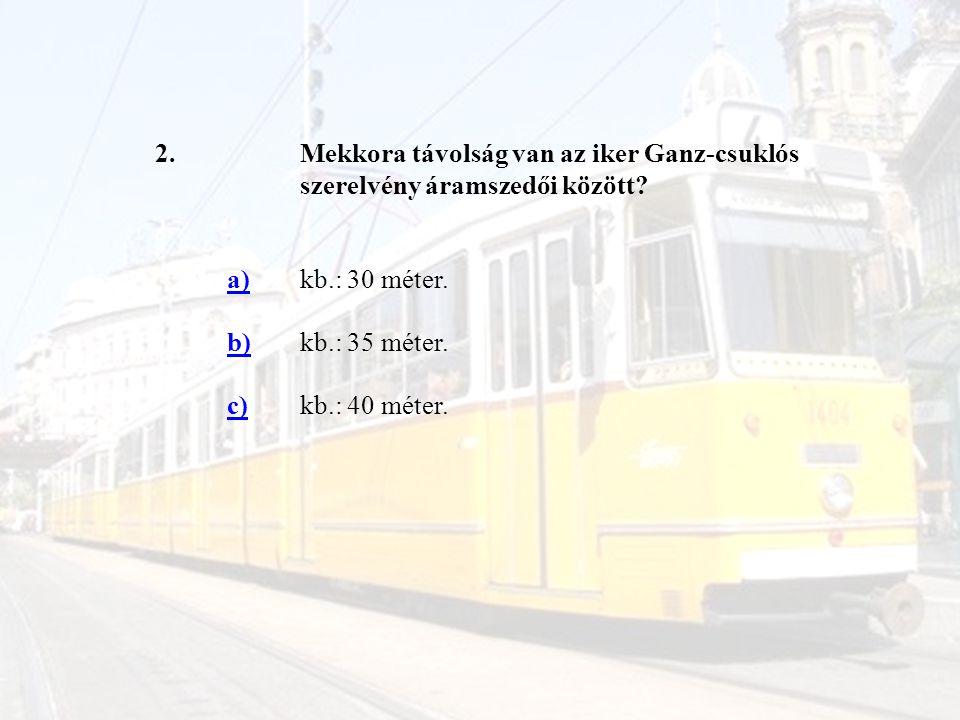 2.Mekkora távolság van az iker Ganz-csuklós szerelvény áramszedői között? a)kb.: 30 méter. b)kb.: 35 méter. c)kb.: 40 méter.