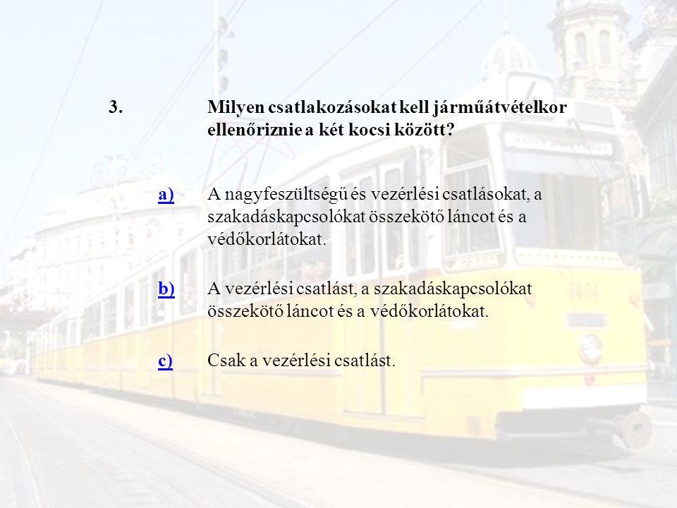 3.Milyen csatlakozásokat kell járműátvételkor ellenőriznie a két kocsi között? a)A nagyfeszültségű és vezérlési csatlásokat, a szakadáskapcsolókat öss