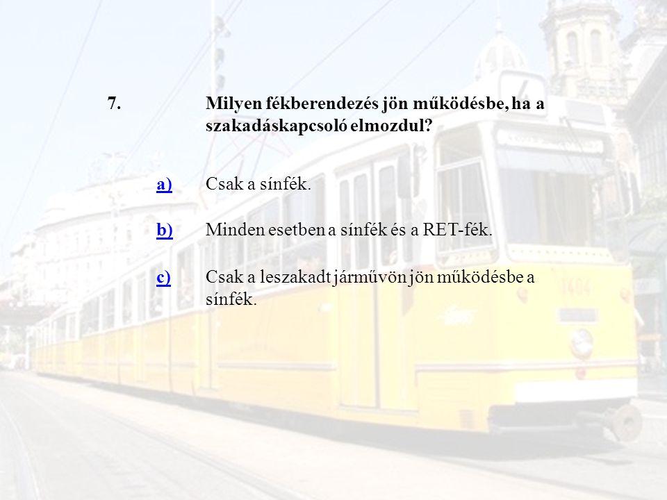 7.Milyen fékberendezés jön működésbe, ha a szakadáskapcsoló elmozdul? a)Csak a sínfék. b)Minden esetben a sínfék és a RET-fék. c)Csak a leszakadt járm
