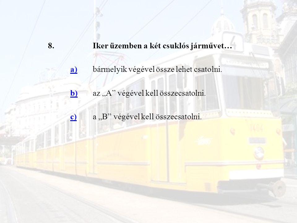 """8.Iker üzemben a két csuklós járművet… a)bármelyik végével össze lehet csatolni. b)az """"A"""" végével kell összecsatolni. c)a """"B"""" végével kell összecsatol"""