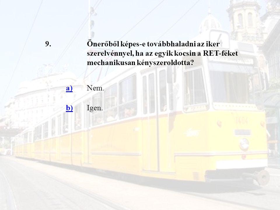 9.Önerőből képes-e továbbhaladni az iker szerelvénnyel, ha az egyik kocsin a RET-féket mechanikusan kényszeroldotta? a)Nem. b)Igen.