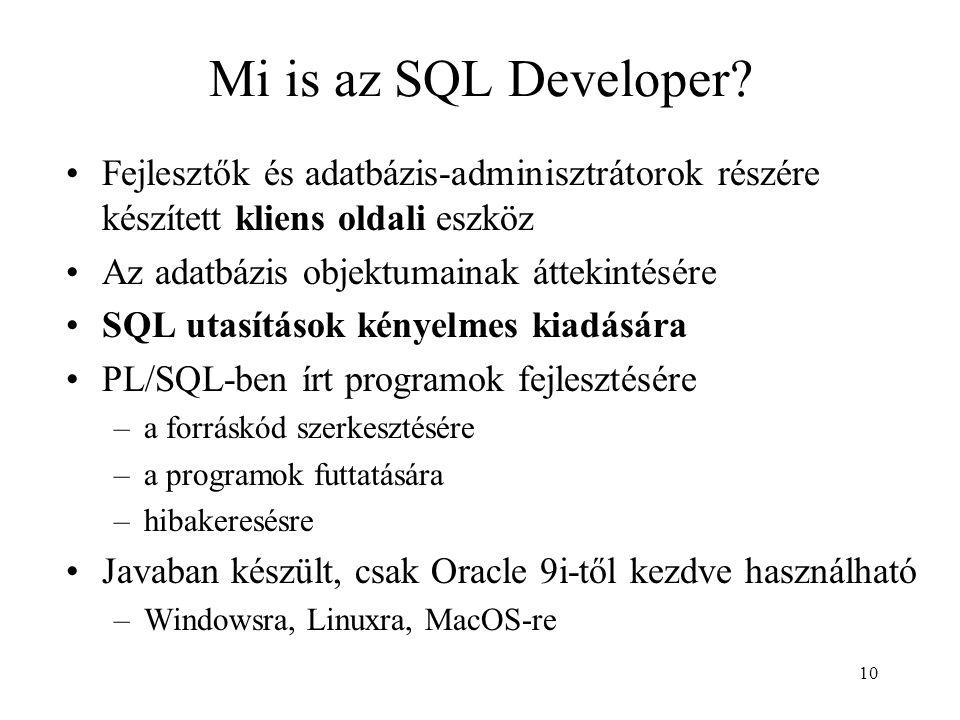 10 Mi is az SQL Developer? Fejlesztők és adatbázis-adminisztrátorok részére készített kliens oldali eszköz Az adatbázis objektumainak áttekintésére SQ