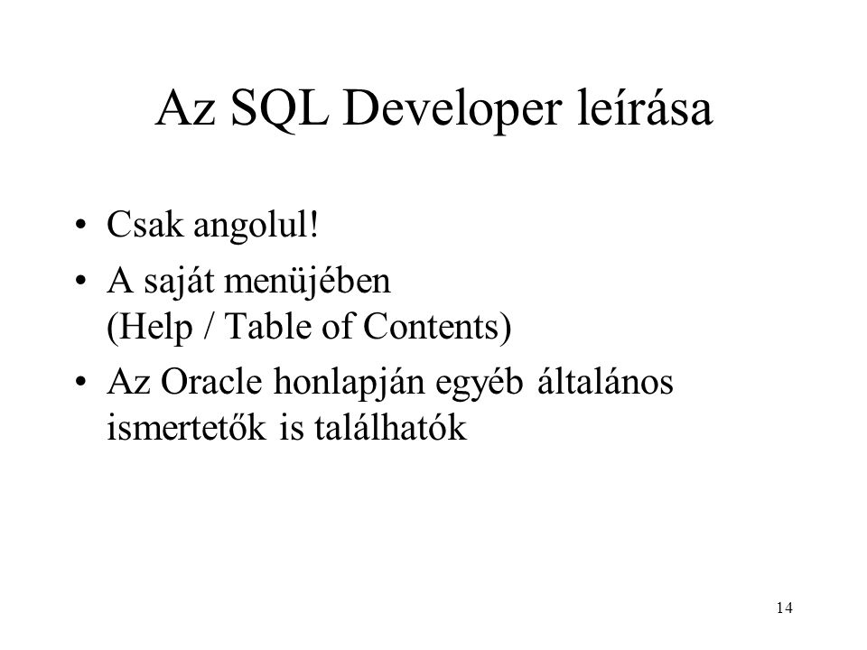 14 Az SQL Developer leírása Csak angolul! A saját menüjében (Help / Table of Contents) Az Oracle honlapján egyéb általános ismertetők is találhatók
