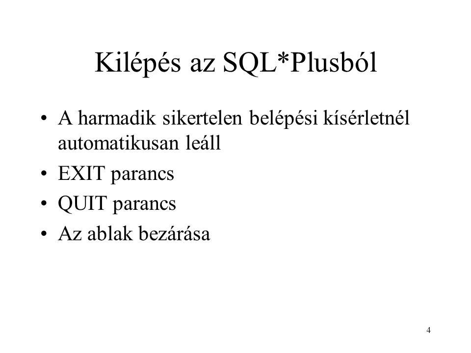 4 Kilépés az SQL*Plusból A harmadik sikertelen belépési kísérletnél automatikusan leáll EXIT parancs QUIT parancs Az ablak bezárása