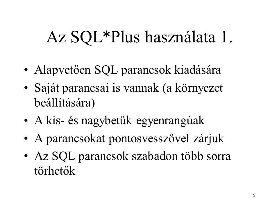 6 Az SQL*Plus használata 1. Alapvetően SQL parancsok kiadására Saját parancsai is vannak (a környezet beállítására) A kis- és nagybetűk egyenrangúak A