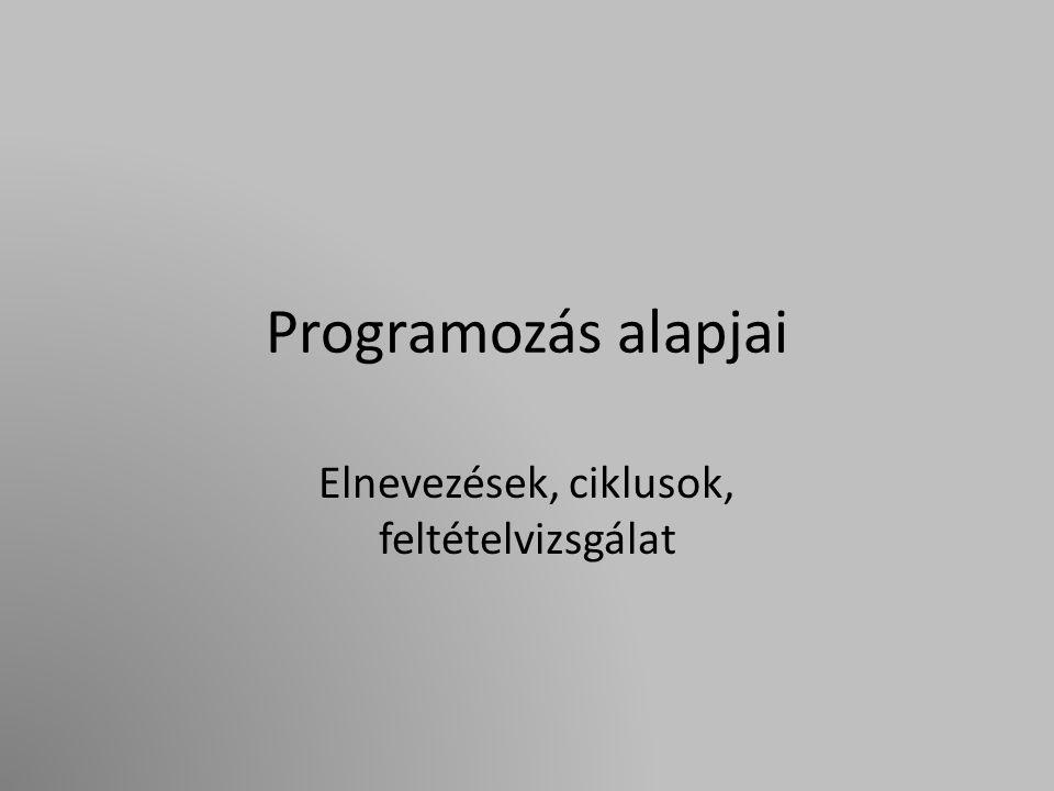 Programozás alapjai Elnevezések, ciklusok, feltételvizsgálat