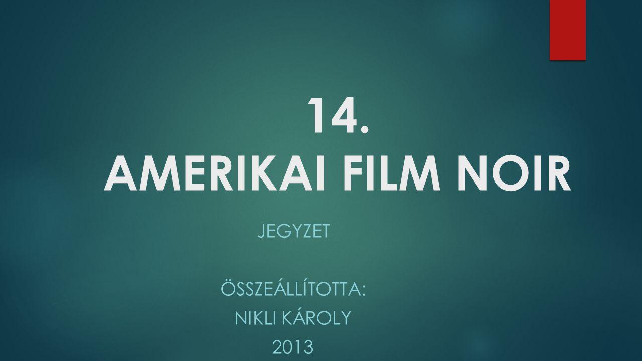 14. AMERIKAI FILM NOIR JEGYZET ÖSSZEÁLLÍTOTTA: NIKLI KÁROLY 2013