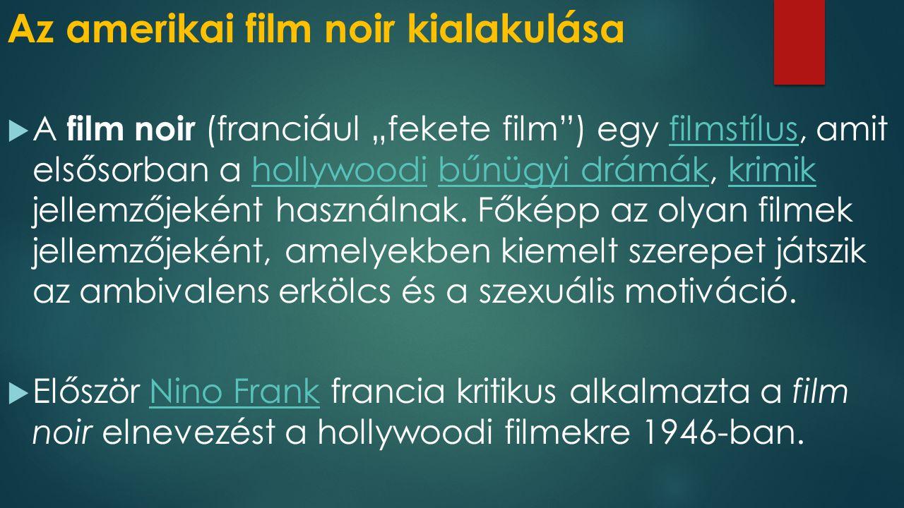 """Az amerikai film noir kialakulása  A film noir (franciául """"fekete film"""") egy filmstílus, amit elsősorban a hollywoodi bűnügyi drámák, krimik jellemző"""