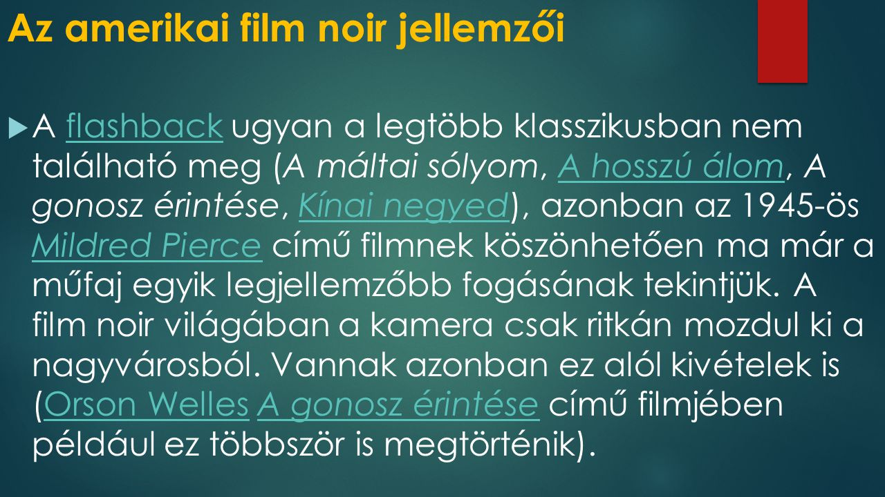 Az amerikai film noir jellemzői  A máltai sólyom (1941, John Huston)  Gyilkos vagyok (1944, Billy Wilder)  Mildred Pierce (1945, Kertész Mihály)  A hosszú álom (1946, Howard Hawks)  A postás mindig kétszer csenget (1946, Tay Garnett)  Kísért a múlt (1947, Jacques Touerneur)  Alkony sugárút (1950, Billy Wilder)
