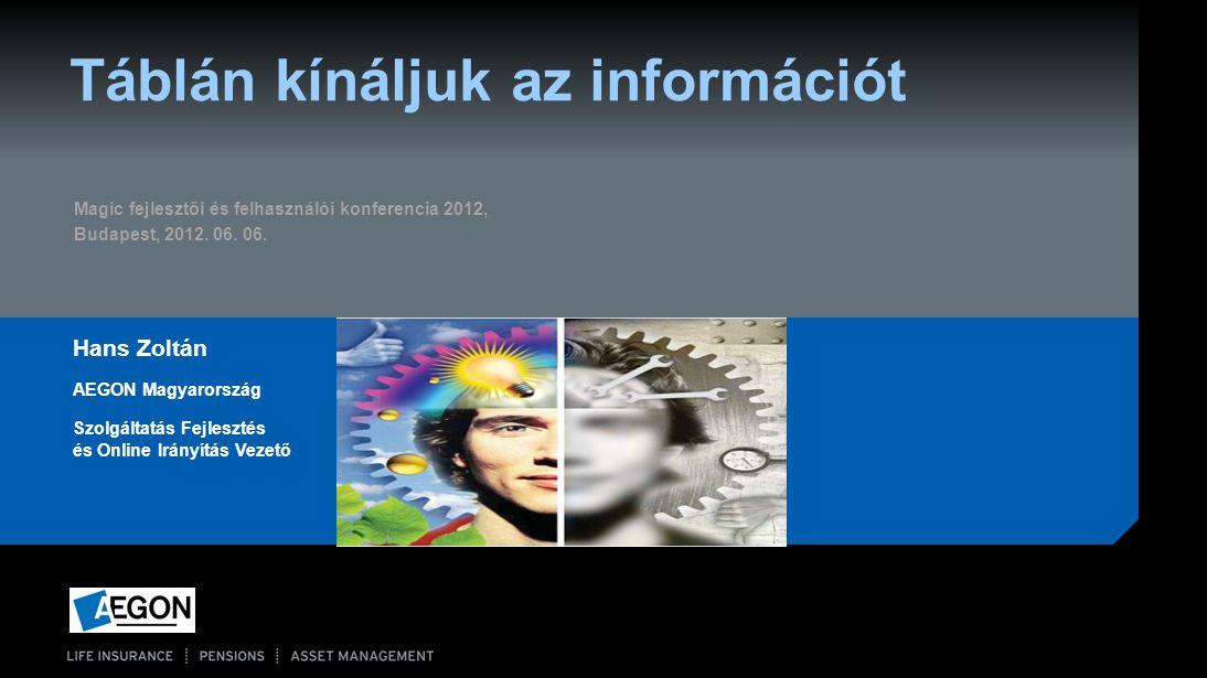 Táblán kínáljuk az információt Hans Zoltán AEGON Magyarország Szolgáltatás Fejlesztés és Online Irányítás Vezető Magic fejlesztői és felhasználói konf