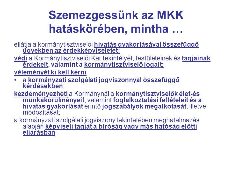 Szemezgessünk az MKK hatáskörében, mintha … ellátja a kormánytisztviselői hivatás gyakorlásával összefüggő ügyekben az érdekképviseletet; védi a Kormánytisztviselői Kar tekintélyét, testületeinek és tagjainak érdekeit, valamint a kormánytisztviselő jogait; véleményét ki kell kérni a kormányzati szolgálati jogviszonnyal összefüggő kérdésekben, kezdeményezheti a Kormánynál a kormánytisztviselők élet-és munkakörülményeit, valamint foglalkoztatási feltételeit és a hivatás gyakorlását érintő jogszabályok megalkotását, illetve módosítását; a kormányzati szolgálati jogviszony tekintetében meghatalmazás alapján képviseli tagját a bíróság vagy más hatóság előtti eljárásban
