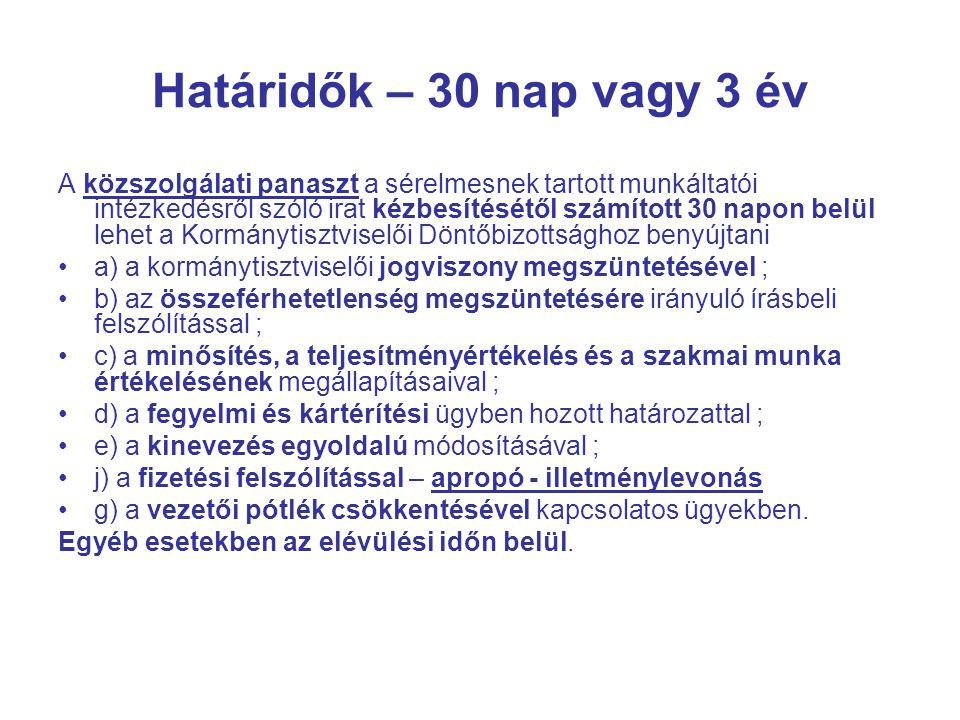 Határidők – 30 nap vagy 3 év A közszolgálati panaszt a sérelmesnek tartott munkáltatói intézkedésről szóló irat kézbesítésétől számított 30 napon belül lehet a Kormánytisztviselői Döntőbizottsághoz benyújtani a) a kormánytisztviselői jogviszony megszüntetésével ; b) az összeférhetetlenség megszüntetésére irányuló írásbeli felszólítással ; c) a minősítés, a teljesítményértékelés és a szakmai munka értékelésének megállapításaival ; d) a fegyelmi és kártérítési ügyben hozott határozattal ; e) a kinevezés egyoldalú módosításával ; j) a fizetési felszólítással – apropó - illetménylevonás g) a vezetői pótlék csökkentésével kapcsolatos ügyekben.