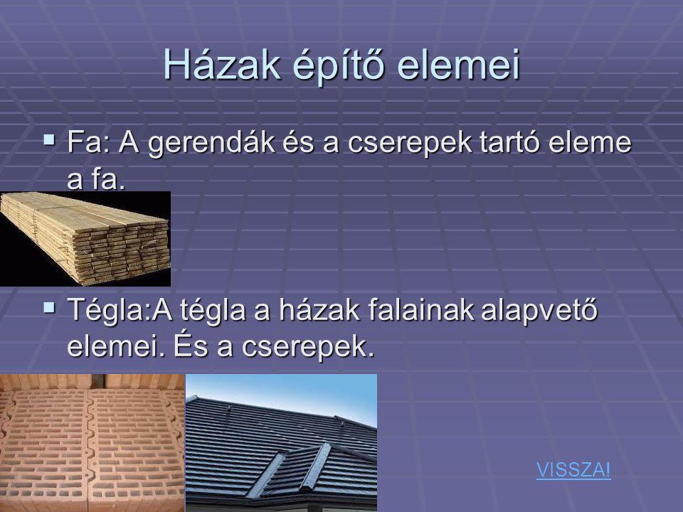 Házak építő elemei  Fa: A gerendák és a cserepek tartó eleme a fa.  Tégla:A tégla a házak falainak alapvető elemei. És a cserepek. VISSZA!