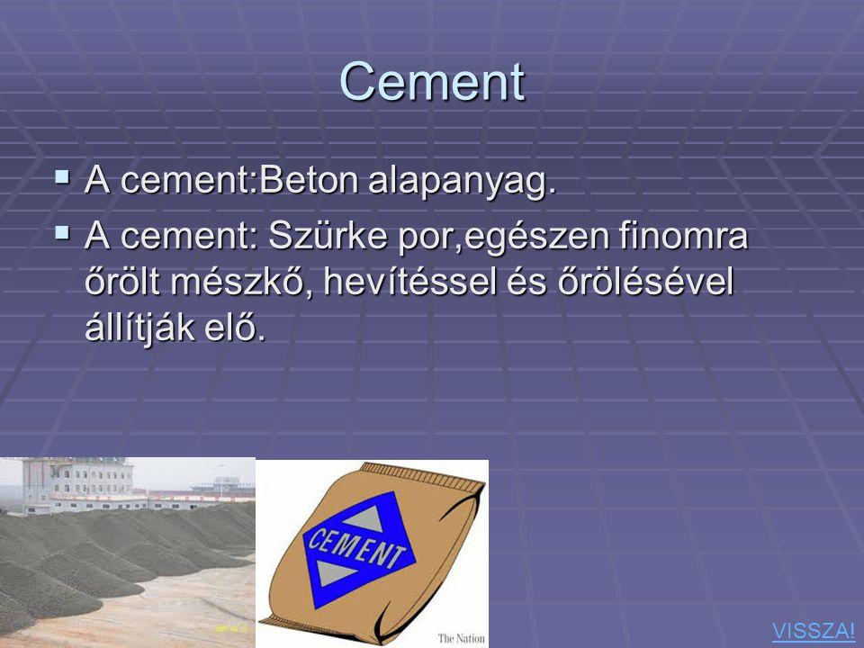 Cement  A cement:Beton alapanyag.  A cement: Szürke por,egészen finomra őrölt mészkő, hevítéssel és őrölésével állítják elő. VISSZA!