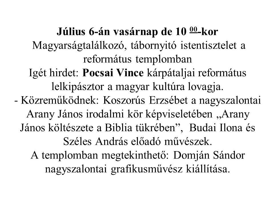 Július 6-án vasárnap de 10 00 -kor Magyarságtalálkozó, tábornyitó istentisztelet a református templomban Igét hirdet: Pocsai Vince kárpátaljai reformá