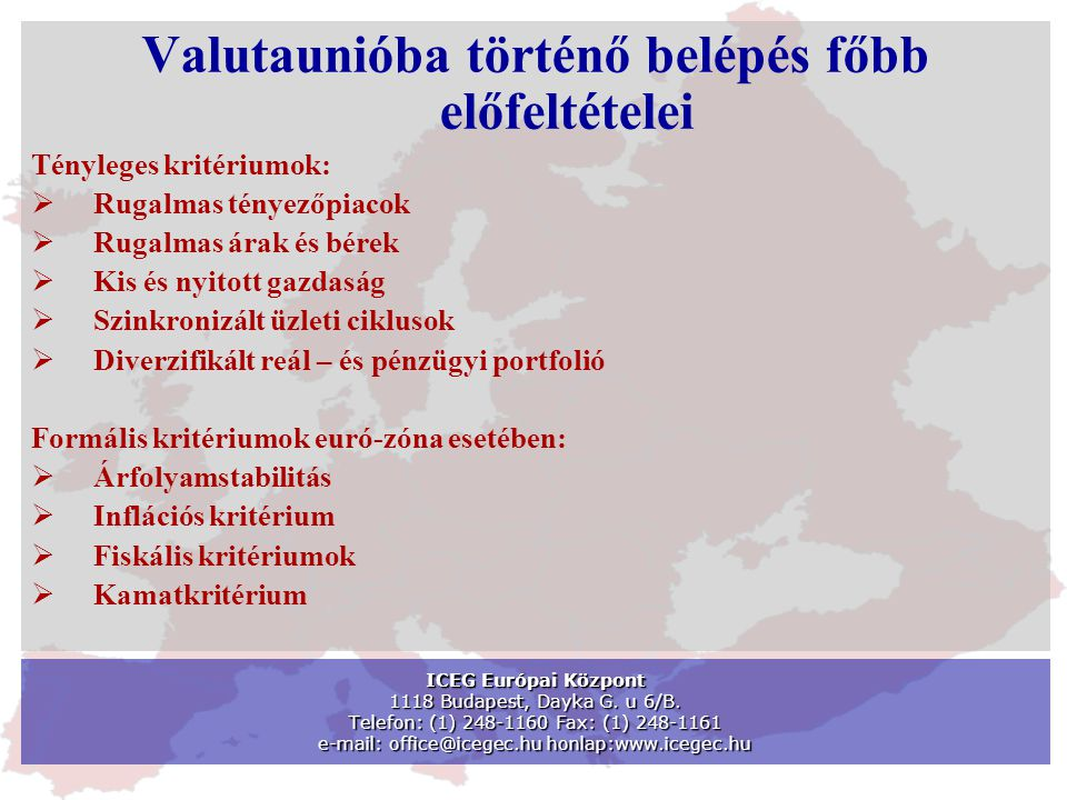 Valutaunióba történő belépés főbb előfeltételei Tényleges kritériumok:  Rugalmas tényezőpiacok  Rugalmas árak és bérek  Kis és nyitott gazdaság  Szinkronizált üzleti ciklusok  Diverzifikált reál – és pénzügyi portfolió Formális kritériumok euró-zóna esetében:  Árfolyamstabilitás  Inflációs kritérium  Fiskális kritériumok  Kamatkritérium ICEG Európai Központ 1118 Budapest, Dayka G.