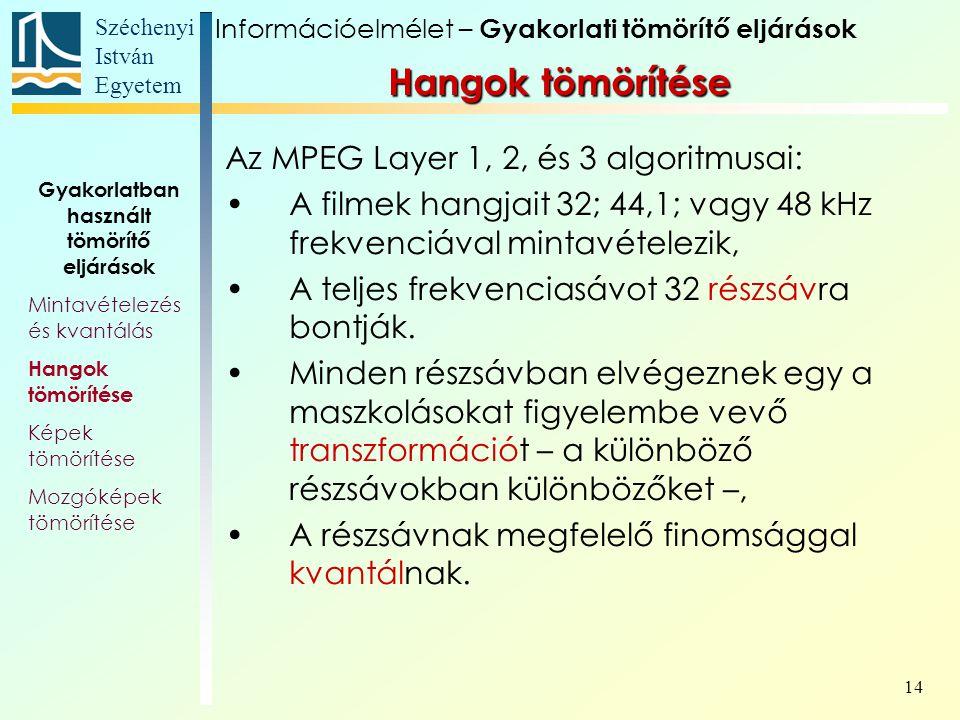 Széchenyi István Egyetem 14 Az MPEG Layer 1, 2, és 3 algoritmusai: A filmek hangjait 32; 44,1; vagy 48 kHz frekvenciával mintavételezik, A teljes frekvenciasávot 32 részsávra bontják.