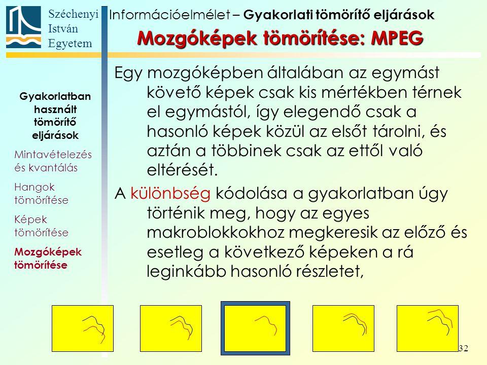 Széchenyi István Egyetem 32 Mozgóképek tömörítése: MPEG Egy mozgóképben általában az egymást követő képek csak kis mértékben térnek el egymástól, így elegendő csak a hasonló képek közül az elsőt tárolni, és aztán a többinek csak az ettől való eltérését.