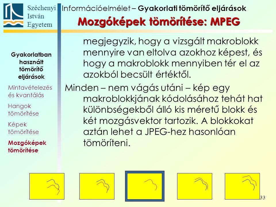 Széchenyi István Egyetem 33 Mozgóképek tömörítése: MPEG megjegyzik, hogy a vizsgált makroblokk mennyire van eltolva azokhoz képest, és hogy a makroblokk mennyiben tér el az azokból becsült értéktől.