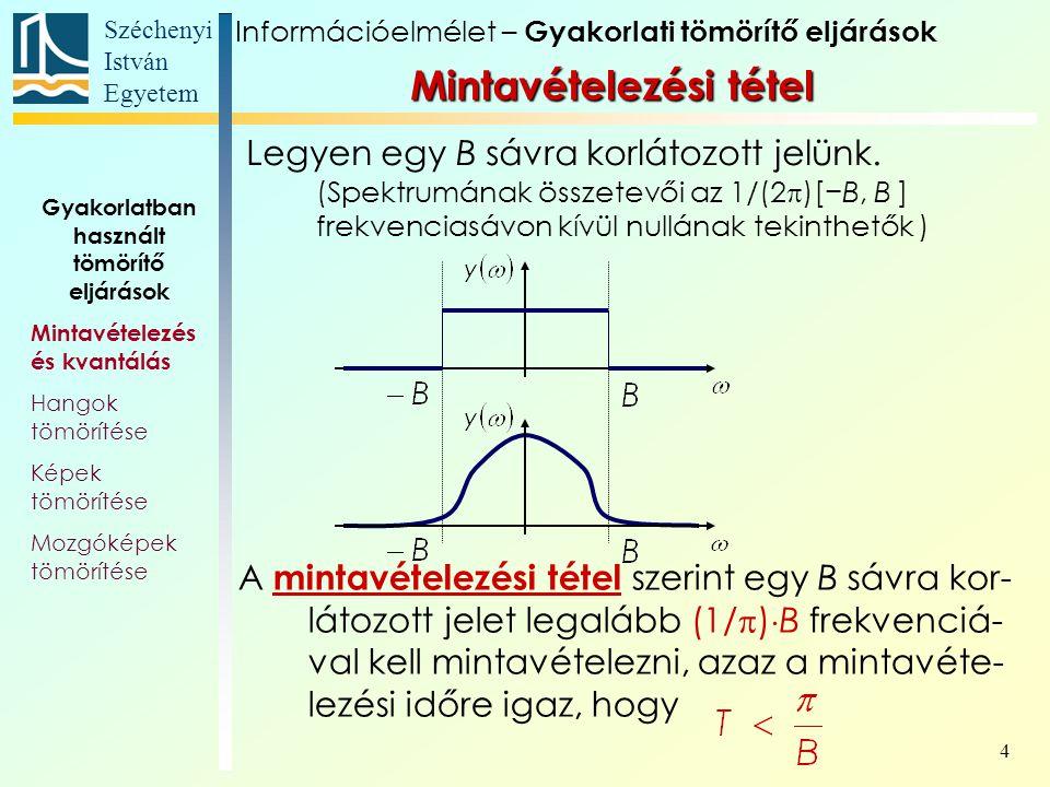 Széchenyi István Egyetem 5 A mintavételezési tétel szerint egy B sávra korlátozott jelet legalább (1/  )  B frekvenciával kell mintavételezni, azaz a mintavételezési időre igaz, hogy Gyakorlatban használt tömörítő eljárások Mintavételezés és kvantálás Hangok tömörítése Képek tömörítése Mozgóképek tömörítése Információelmélet – Gyakorlati tömörítő eljárások Mintavételezési tétel