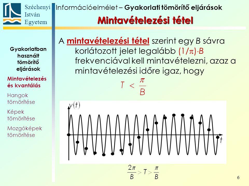 Széchenyi István Egyetem 6 Gyakorlatban használt tömörítő eljárások Mintavételezés és kvantálás Hangok tömörítése Képek tömörítése Mozgóképek tömörítése Információelmélet – Gyakorlati tömörítő eljárások A mintavételezési tétel szerint egy B sávra korlátozott jelet legalább (1/  )  B frekvenciával kell mintavételezni, azaz a mintavételezési időre igaz, hogy Mintavételezési tétel