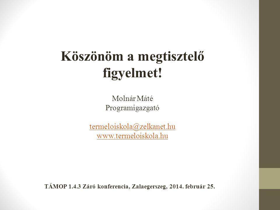 Köszönöm a megtisztelő figyelmet! Molnár Máté Programigazgató termeloiskola@zelkanet.hu www.termeloiskola.hu TÁMOP 1.4.3 Záró konferencia, Zalaegersze