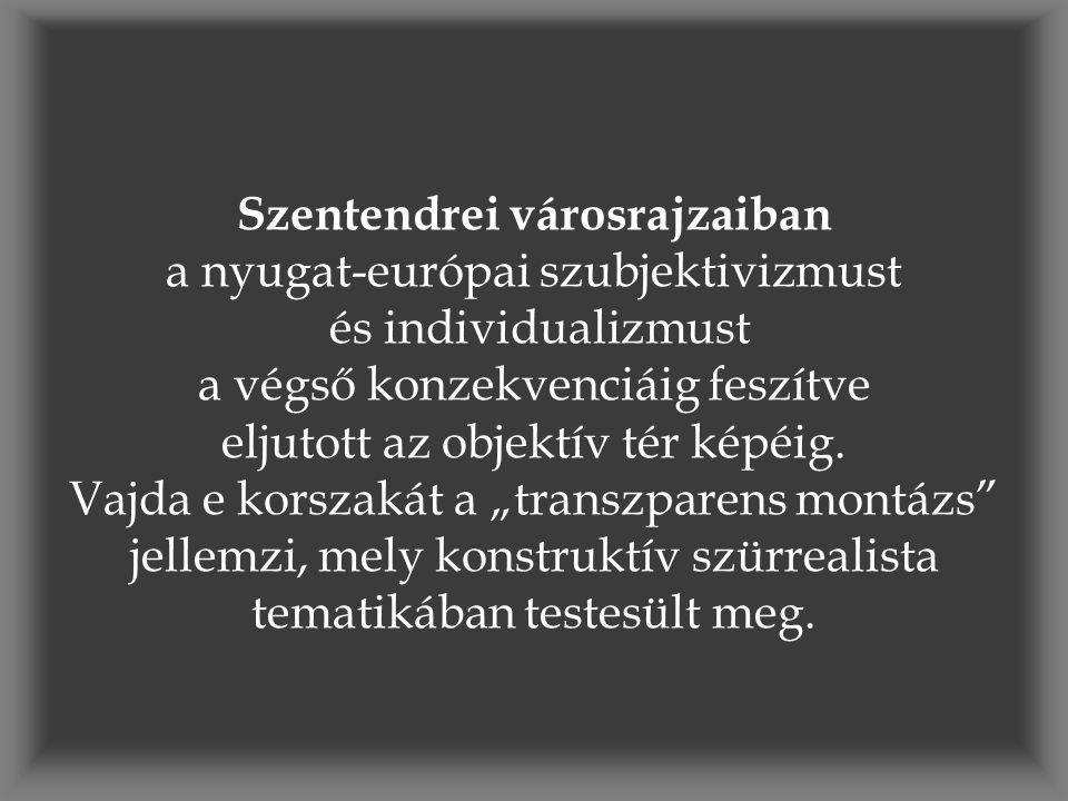 Szentendrei városrajzaiban a nyugat-európai szubjektivizmust és individualizmust a végső konzekvenciáig feszítve eljutott az objektív tér képéig. Vajd
