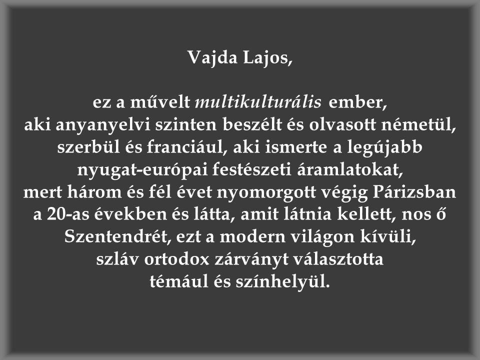 Vajda Lajos, ez a művelt multikulturális ember, aki anyanyelvi szinten beszélt és olvasott németül, szerbül és franciául, aki ismerte a legújabb nyuga
