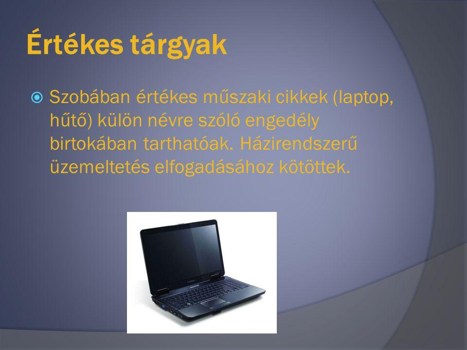 Értékes tárgyak  Szobában értékes műszaki cikkek (laptop, hűtő) külön névre szóló engedély birtokában tarthatóak. Házirendszerű üzemeltetés elfogadás