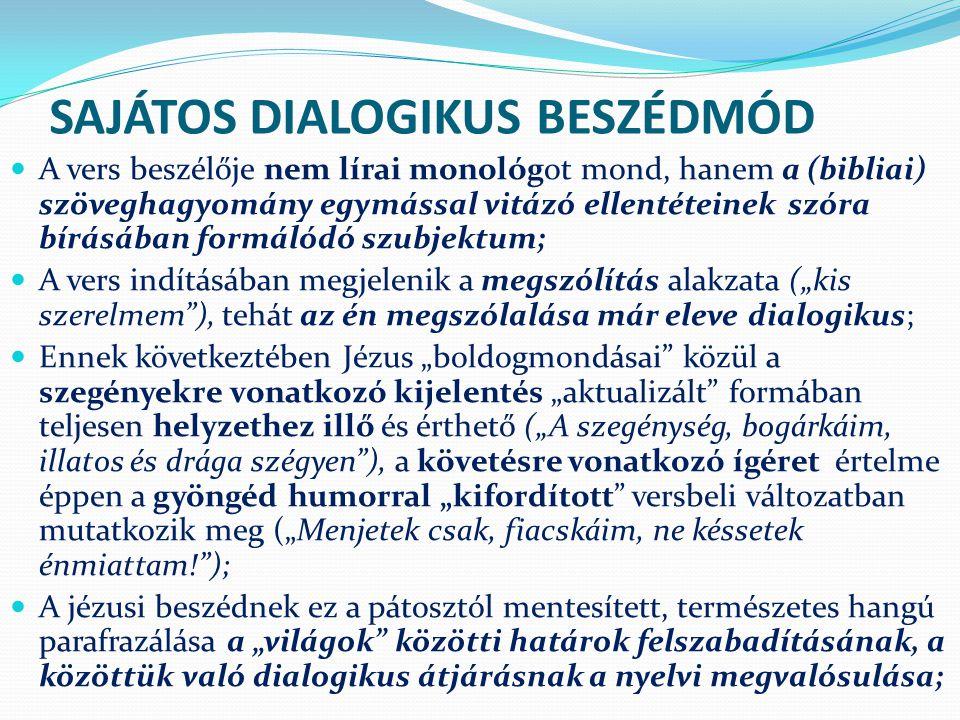 """SAJÁTOS DIALOGIKUS BESZÉDMÓD A vers beszélője nem lírai monológot mond, hanem a (bibliai) szöveghagyomány egymással vitázó ellentéteinek szóra bírásában formálódó szubjektum; A vers indításában megjelenik a megszólítás alakzata (""""kis szerelmem ), tehát az én megszólalása már eleve dialogikus; Ennek következtében Jézus """"boldogmondásai közül a szegényekre vonatkozó kijelentés """"aktualizált formában teljesen helyzethez illő és érthető (""""A szegénység, bogárkáim, illatos és drága szégyen ), a követésre vonatkozó ígéret értelme éppen a gyöngéd humorral """"kifordított versbeli változatban mutatkozik meg (""""Menjetek csak, fiacskáim, ne késsetek énmiattam! ); A jézusi beszédnek ez a pátosztól mentesített, természetes hangú parafrazálása a """"világok közötti határok felszabadításának, a közöttük való dialogikus átjárásnak a nyelvi megvalósulása;"""