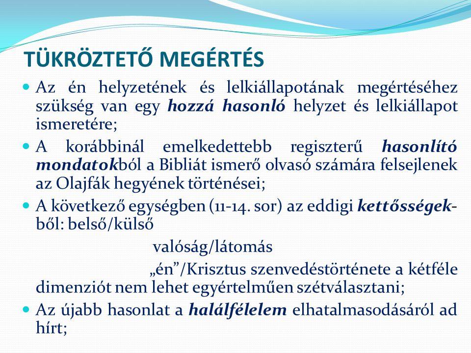 TÜKRÖZTETŐ MEGÉRTÉS Az én helyzetének és lelkiállapotának megértéséhez szükség van egy hozzá hasonló helyzet és lelkiállapot ismeretére; A korábbinál emelkedettebb regiszterű hasonlító mondatokból a Bibliát ismerő olvasó számára felsejlenek az Olajfák hegyének történései; A következő egységben (11-14.