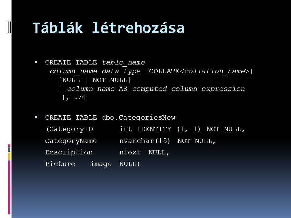 Táblák létrehozása  CREATE TABLE table_name column_name data type [COLLATE ] [NULL | NOT NULL] | column_name AS computed_column_expression [,….n]  C
