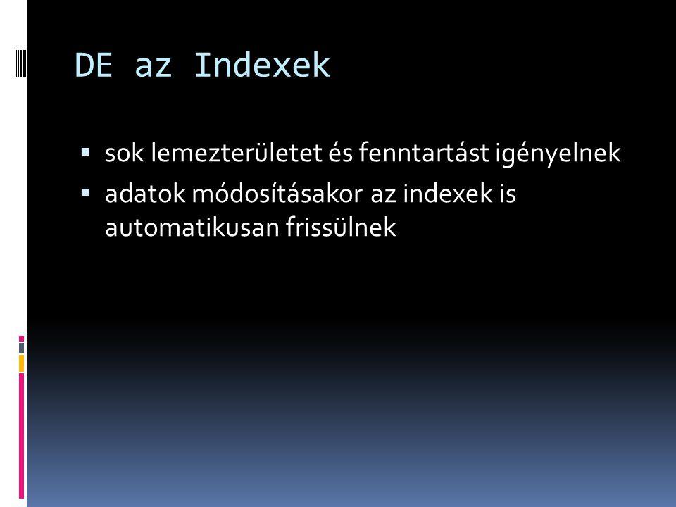 DE az Indexek  sok lemezterületet és fenntartást igényelnek  adatok módosításakor az indexek is automatikusan frissülnek