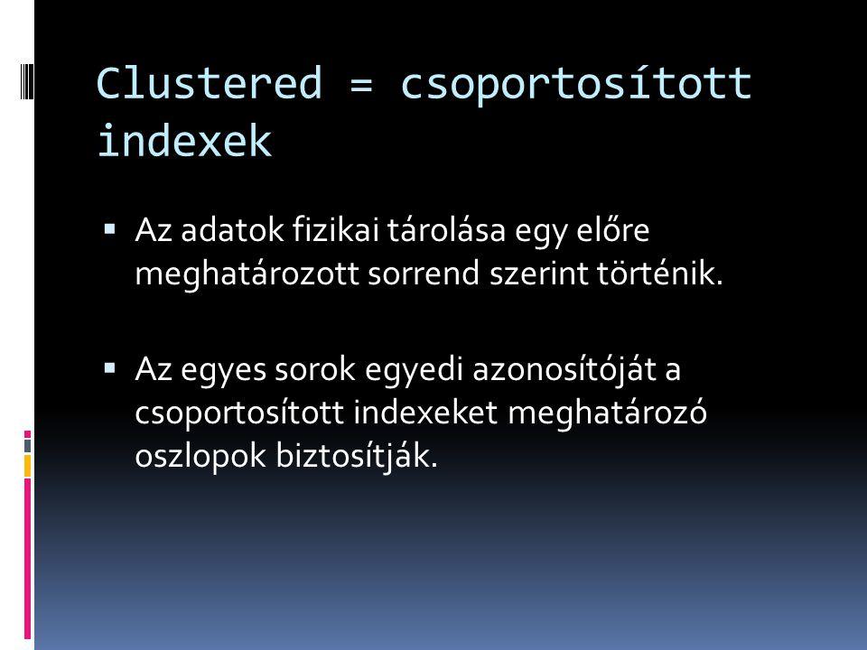 Clustered = csoportosított indexek  Az adatok fizikai tárolása egy előre meghatározott sorrend szerint történik.  Az egyes sorok egyedi azonosítóját