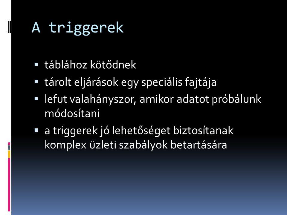 A triggerek  táblához kötődnek  tárolt eljárások egy speciális fajtája  lefut valahányszor, amikor adatot próbálunk módosítani  a triggerek jó leh