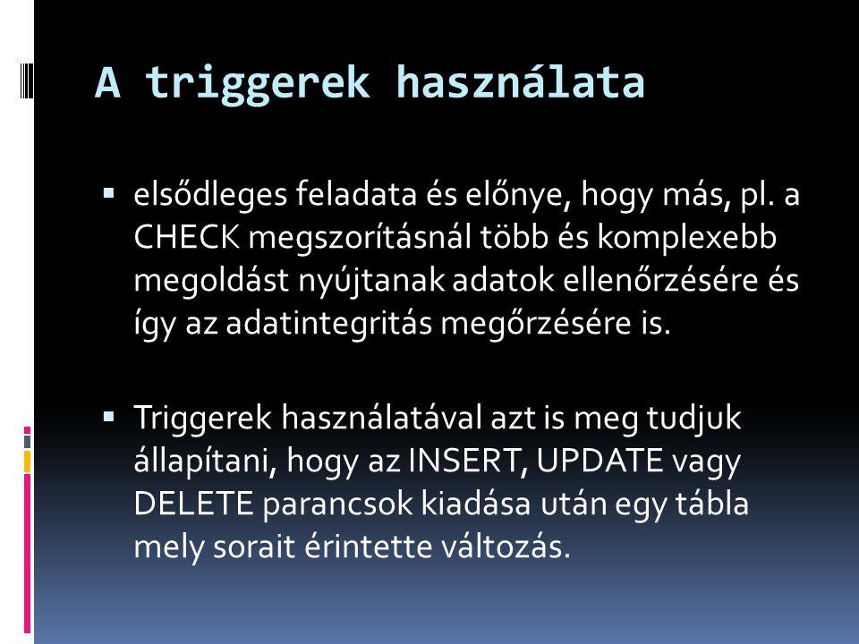 A triggerek használata  elsődleges feladata és előnye, hogy más, pl. a CHECK megszorításnál több és komplexebb megoldást nyújtanak adatok ellenőrzésé