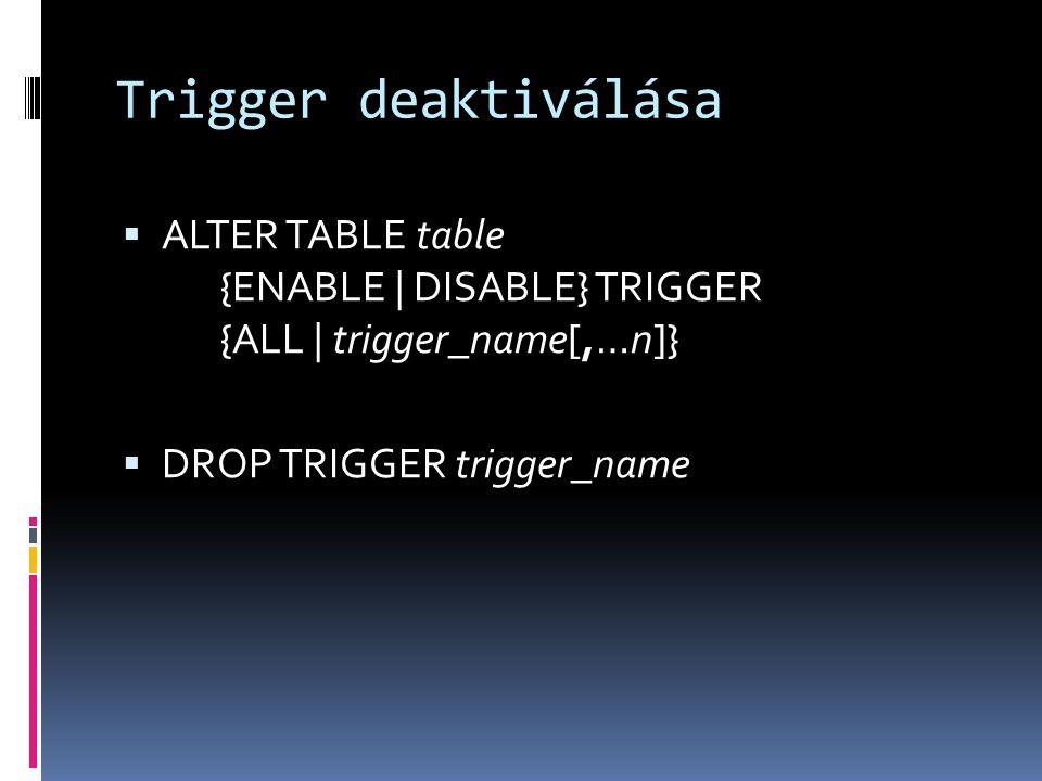 Trigger deaktiválása  ALTER TABLE table {ENABLE | DISABLE} TRIGGER {ALL | trigger_name[,…n]}  DROP TRIGGER trigger_name