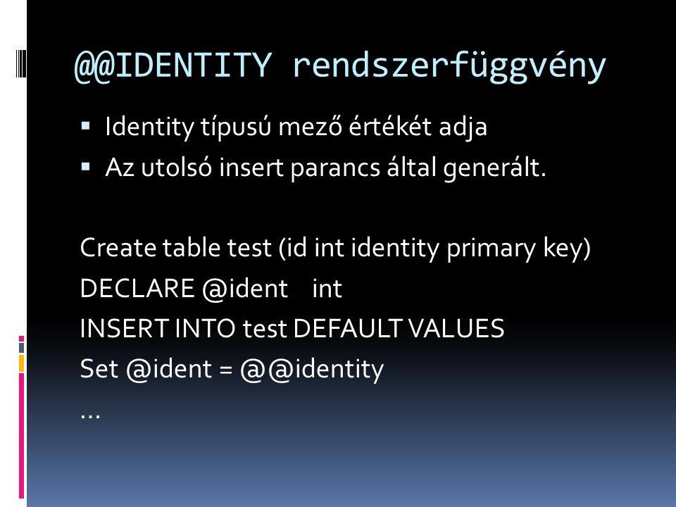 @@IDENTITY rendszerfüggvény  Identity típusú mező értékét adja  Az utolsó insert parancs által generált. Create table test (id int identity primary