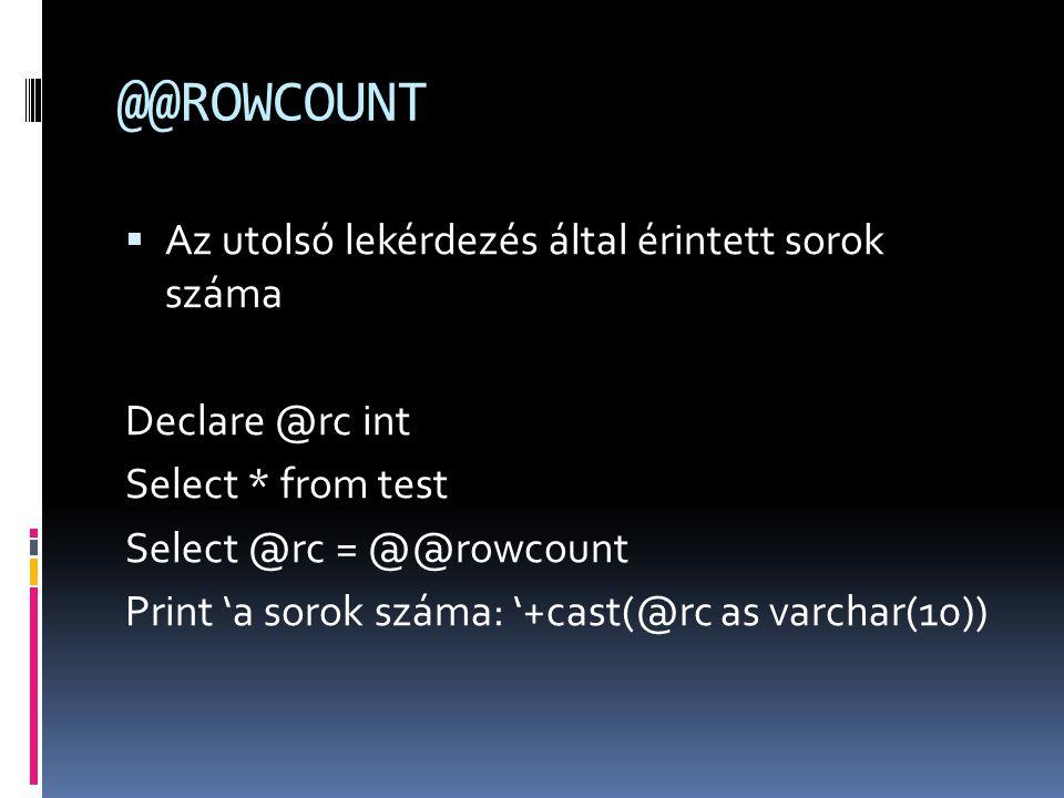 @@ROWCOUNT  Az utolsó lekérdezés által érintett sorok száma Declare @rc int Select * from test Select @rc = @@rowcount Print 'a sorok száma: '+cast(@