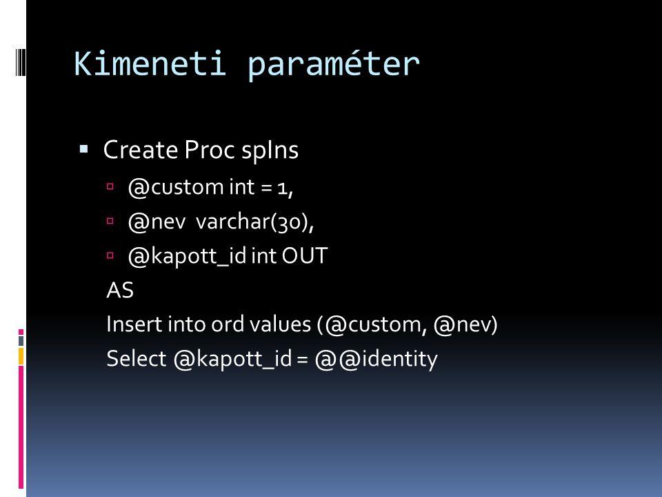 Kimeneti paraméter  Create Proc spIns  @custom int = 1,  @nev varchar(30),  @kapott_id int OUT AS Insert into ord values (@custom, @nev) Select @k