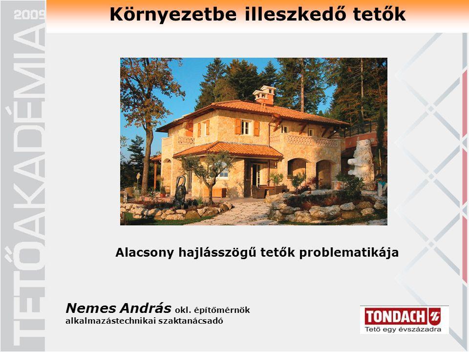 Környezetbe illeszkedő tetők Alacsony hajlásszögű tetők problematikája Nemes András okl. építőmérnök alkalmazástechnikai szaktanácsadó