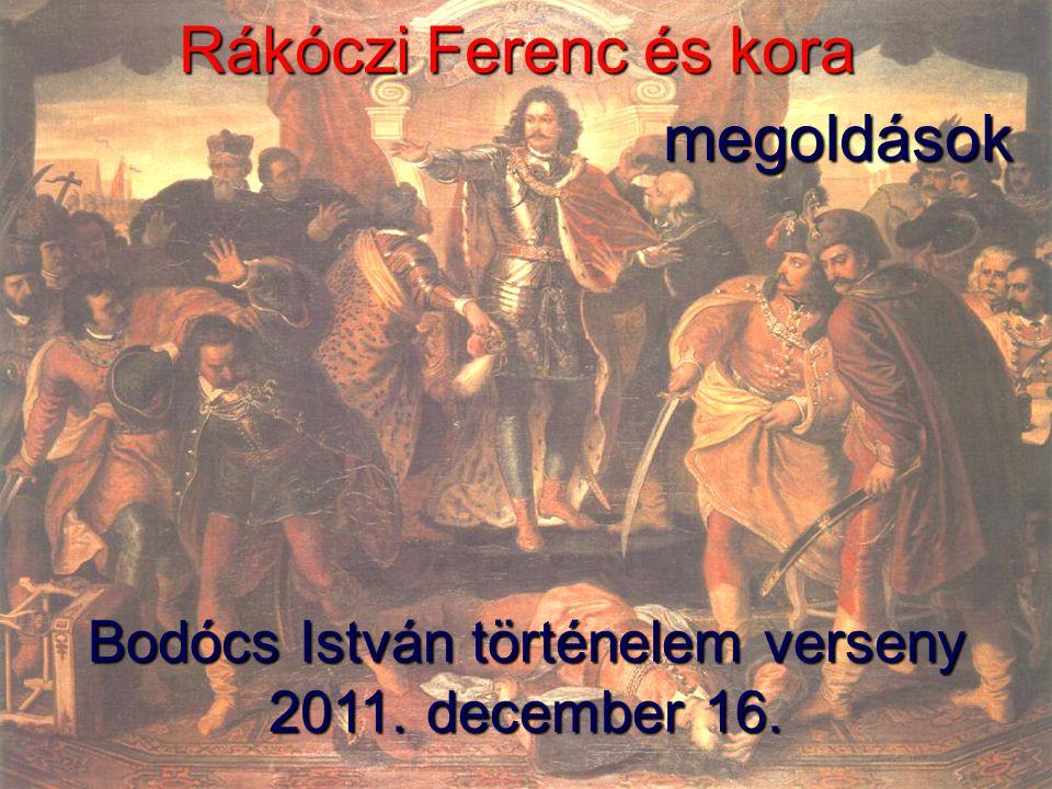 Rákóczi Ferenc és kora Bodócs István történelem verseny 2011. december 16. megoldások
