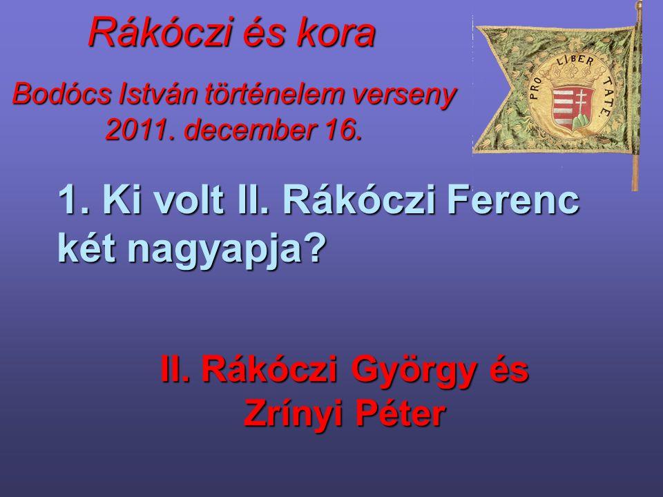 Rákóczi és kora 1. Ki volt II. Rákóczi Ferenc két nagyapja? II. Rákóczi György és Zrínyi Péter
